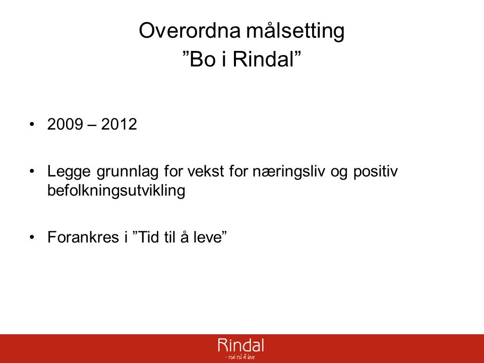 """Overordna målsetting """"Bo i Rindal"""" 2009 – 2012 Legge grunnlag for vekst for næringsliv og positiv befolkningsutvikling Forankres i """"Tid til å leve"""""""
