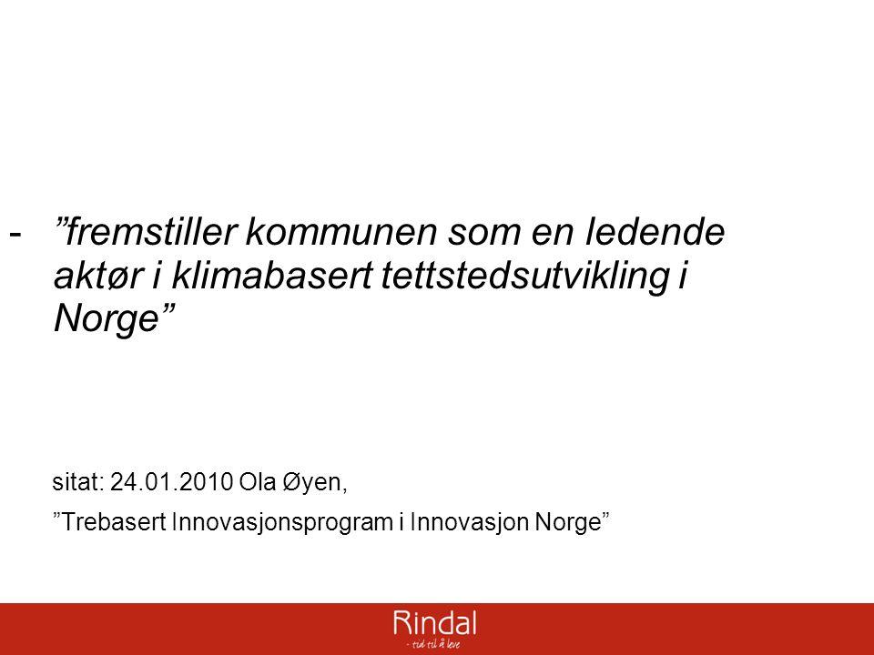 - fremstiller kommunen som en ledende aktør i klimabasert tettstedsutvikling i Norge sitat: 24.01.2010 Ola Øyen, Trebasert Innovasjonsprogram i Innovasjon Norge