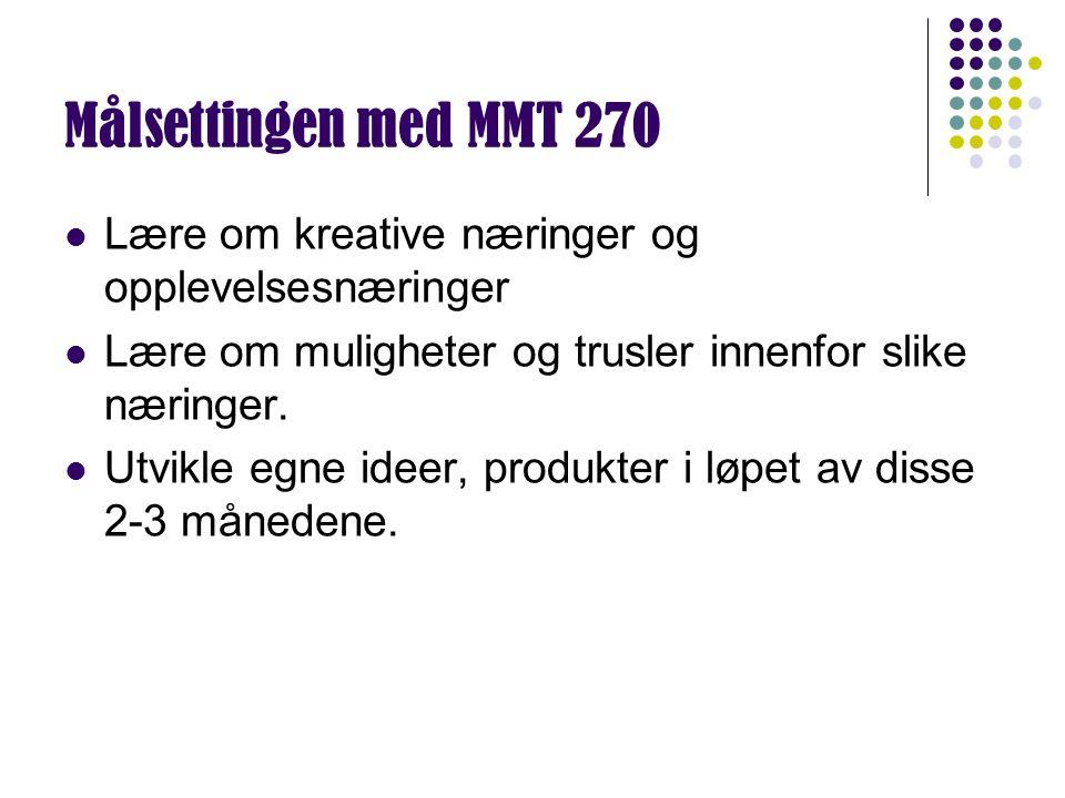 Målsettingen med MMT 270 Lære om kreative næringer og opplevelsesnæringer Lære om muligheter og trusler innenfor slike næringer. Utvikle egne ideer, p