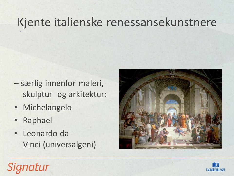 Kjente italienske renessansekunstnere – særlig innenfor maleri, skulptur og arkitektur: Michelangelo Raphael Leonardo da Vinci (universalgeni)