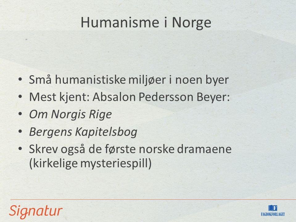 Humanisme i Norge Små humanistiske miljøer i noen byer Mest kjent: Absalon Pedersson Beyer: Om Norgis Rige Bergens Kapitelsbog Skrev også de første norske dramaene (kirkelige mysteriespill)