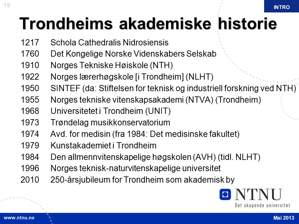 19 April 2012 Trondheims akademiske historie 1217 Schola Cathedralis Nidrosiensis 1760 Det Kongelige Norske Videnskabers Selskab 1910 Norges Tekniske