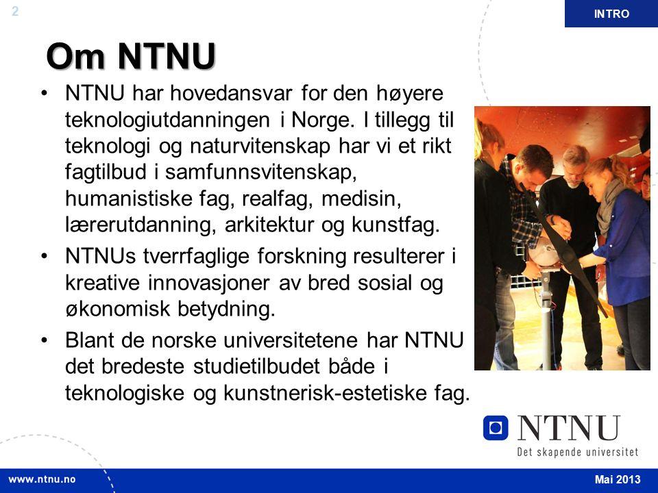 2 INTRO Mai 2013 Om NTNU Om NTNU NTNU har hovedansvar for den høyere teknologiutdanningen i Norge. I tillegg til teknologi og naturvitenskap har vi et