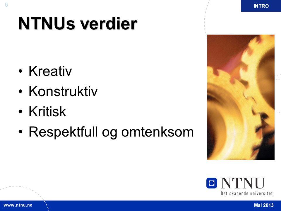 6 NTNUs verdier Kreativ Konstruktiv Kritisk Respektfull og omtenksom INTRO Mai 2013