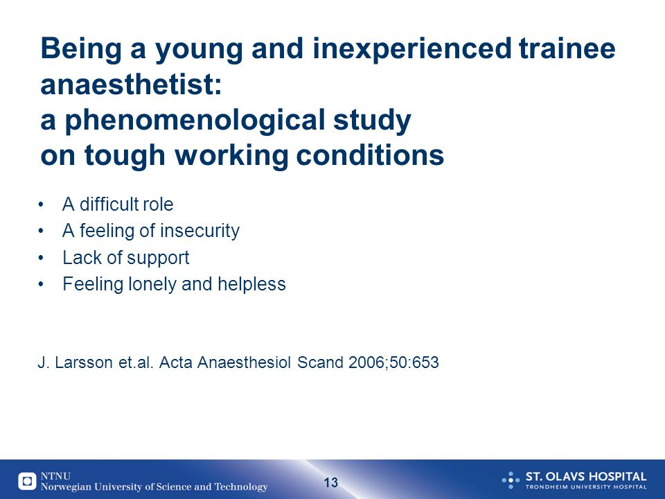 13 Being a young and inexperienced trainee anaesthetist: a phenomenological study on tough working conditions A difficult role A feeling of insecurity Lack of support Feeling lonely and helpless J.