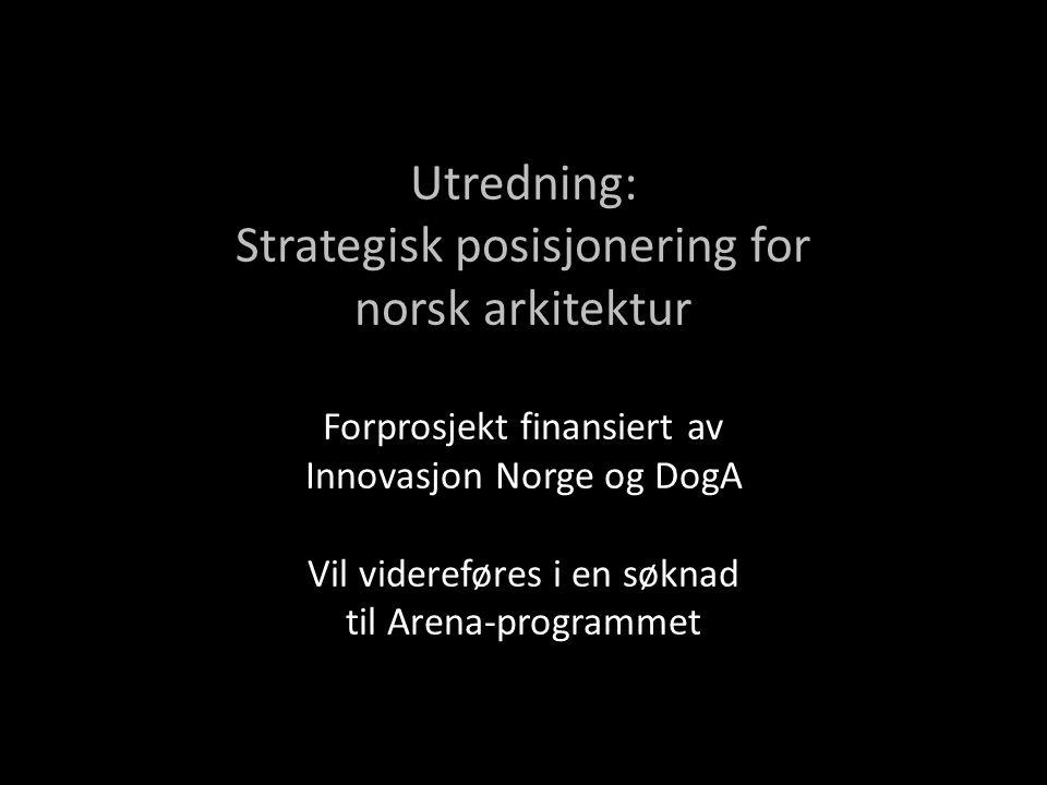 Utredning: Strategisk posisjonering for norsk arkitektur Forprosjekt finansiert av Innovasjon Norge og DogA Vil videreføres i en søknad til Arena-programmet
