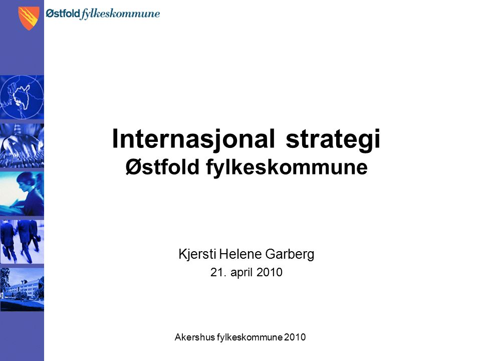 Akershus fylkeskommune 2010 Internasjonal strategi Østfold fylkeskommune Kjersti Helene Garberg 21.