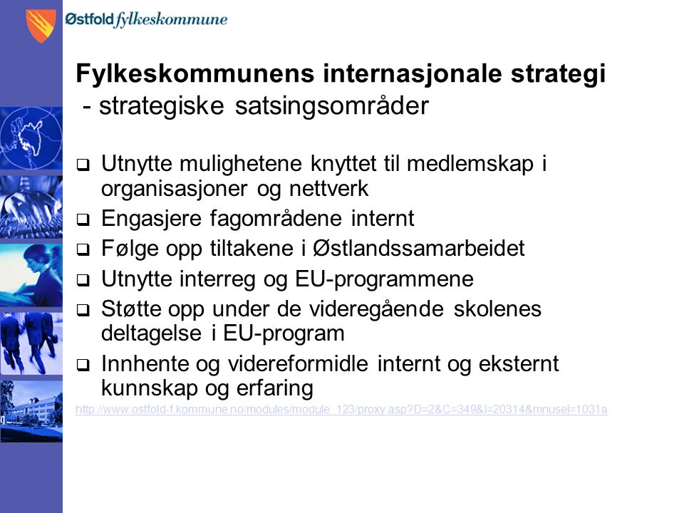 Fylkeskommunens internasjonale strategi - strategiske satsingsområder  Utnytte mulighetene knyttet til medlemskap i organisasjoner og nettverk  Engasjere fagområdene internt  Følge opp tiltakene i Østlandssamarbeidet  Utnytte interreg og EU-programmene  Støtte opp under de videregående skolenes deltagelse i EU-program  Innhente og videreformidle internt og eksternt kunnskap og erfaring http://www.ostfold-f.kommune.no/modules/module_123/proxy.asp?D=2&C=349&I=20314&mnusel=1031a