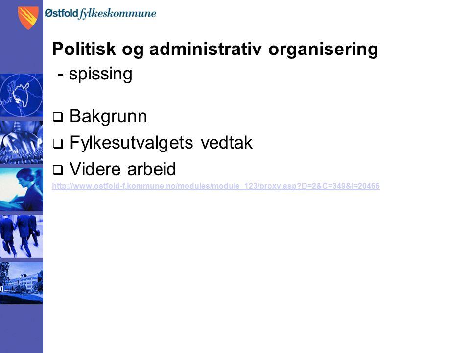 Politisk og administrativ organisering - spissing  Bakgrunn  Fylkesutvalgets vedtak  Videre arbeid http://www.ostfold-f.kommune.no/modules/module_123/proxy.asp D=2&C=349&I=20466