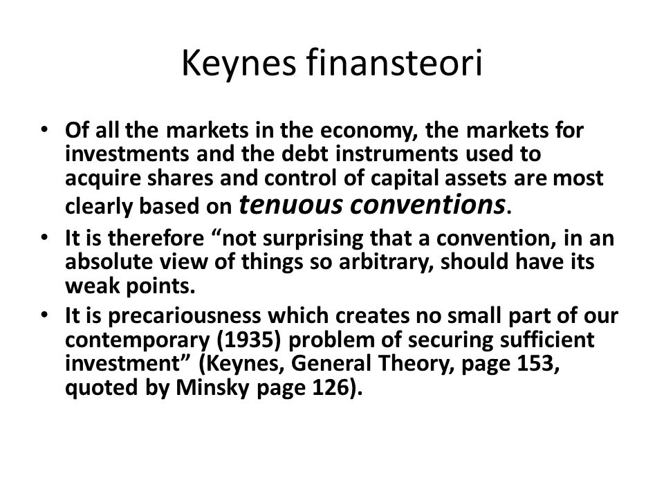 Keynes finansteori Of all the markets in the economy, the markets for investments and the debt instruments used to acquire shares and control of capital assets are most clearly based on tenuous conventions.