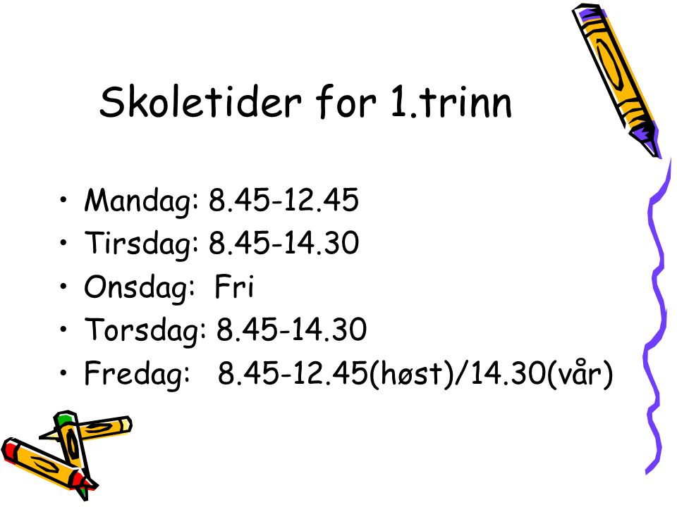Skoletider for 1.trinn Mandag: 8.45-12.45 Tirsdag: 8.45-14.30 Onsdag: Fri Torsdag: 8.45-14.30 Fredag: 8.45-12.45(høst)/14.30(vår)