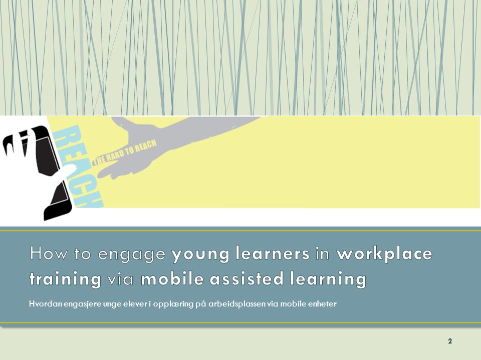 'REACH the hard to reach - How to engage young learners in workplace training via mobile assisted learning' var et EU-finansiert prosjekt.