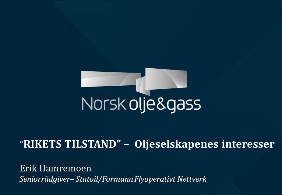 RIKETS TILSTAND – Oljeselskapenes interesser Erik Hamremoen Seniorrådgiver– Statoil/Formann Flyoperativt Nettverk
