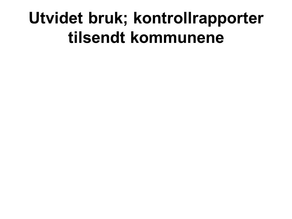 Utvidet bruk; kontrollrapporter tilsendt kommunene