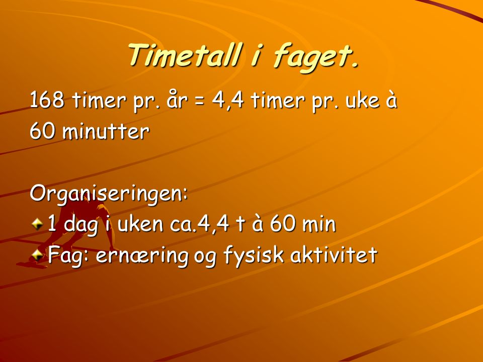 Timetall i faget. 168 timer pr. år = 4,4 timer pr. uke à 60 minutter Organiseringen: 1 dag i uken ca.4,4 t à 60 min Fag: ernæring og fysisk aktivitet