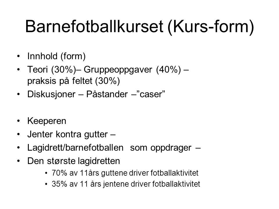 Barnefotballkurset (Kurs-form) Innhold (form) Teori (30%)– Gruppeoppgaver (40%) – praksis på feltet (30%) Diskusjoner – Påstander – caser Keeperen Jenter kontra gutter – Lagidrett/barnefotballen som oppdrager – Den største lagidretten 70% av 11års guttene driver fotballaktivitet 35% av 11 års jentene driver fotballaktivitet