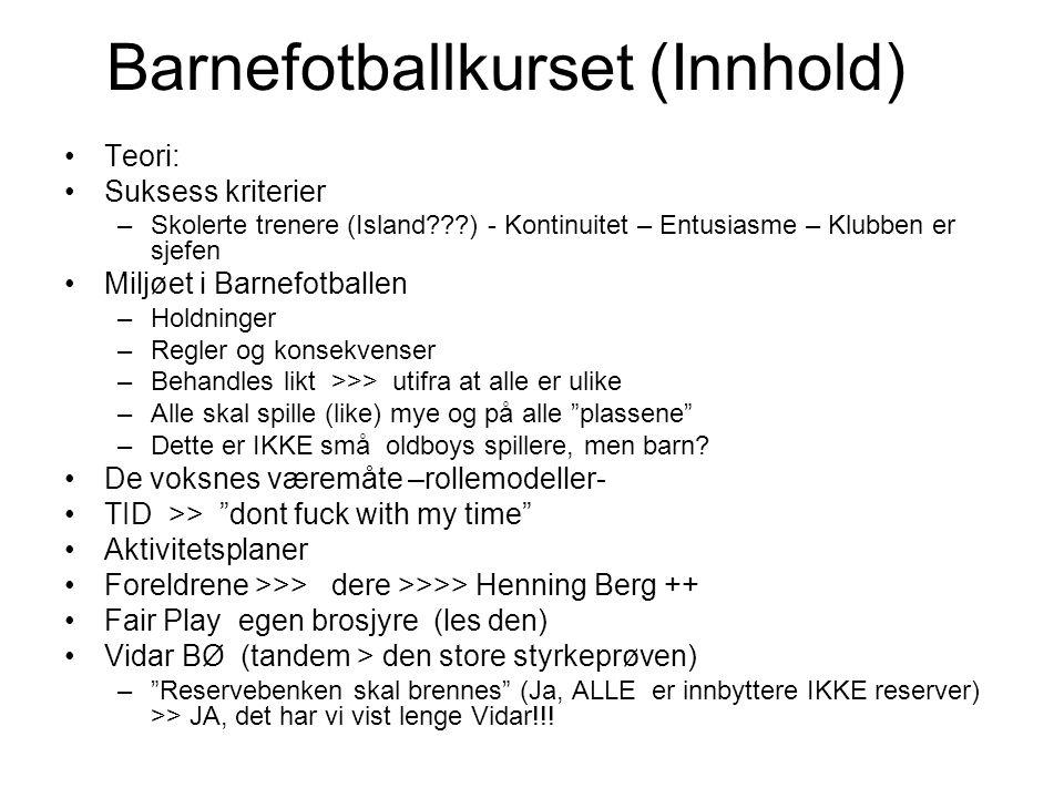 Barnefotballkurset (Innhold) Teori: Suksess kriterier –Skolerte trenere (Island ) - Kontinuitet – Entusiasme – Klubben er sjefen Miljøet i Barnefotballen –Holdninger –Regler og konsekvenser –Behandles likt >>> utifra at alle er ulike –Alle skal spille (like) mye og på alle plassene –Dette er IKKE små oldboys spillere, men barn.
