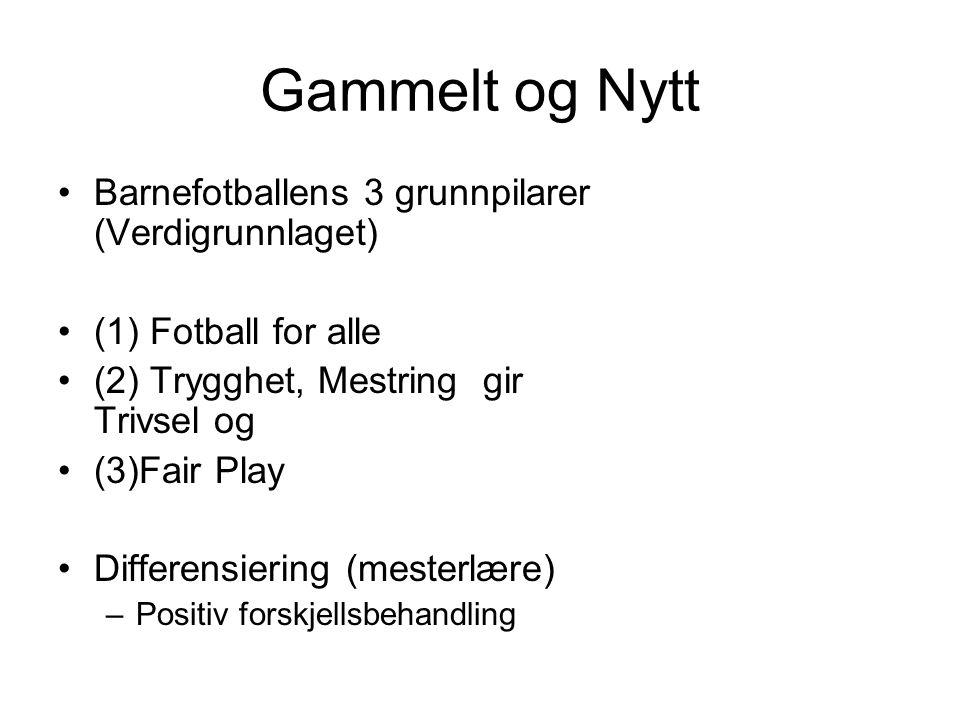 Gammelt og Nytt Barnefotballens 3 grunnpilarer (Verdigrunnlaget) (1) Fotball for alle (2) Trygghet, Mestring gir Trivsel og (3)Fair Play Differensiering (mesterlære) –Positiv forskjellsbehandling