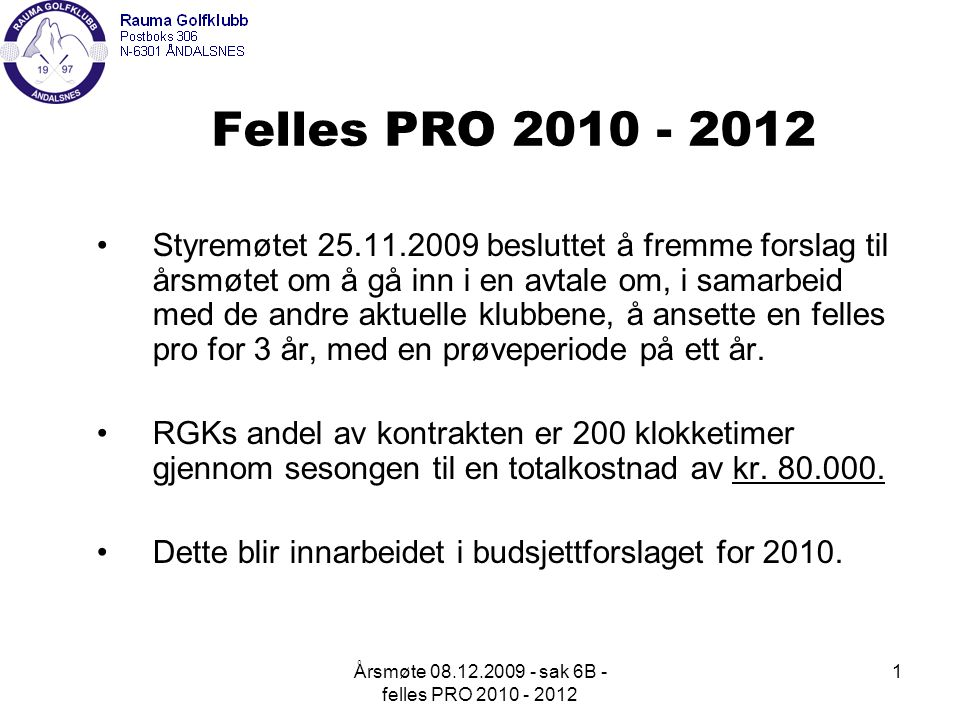 Årsmøte 08.12.2009 - sak 6B - felles PRO 2010 - 2012 1 Felles PRO 2010 - 2012 Styremøtet 25.11.2009 besluttet å fremme forslag til årsmøtet om å gå inn i en avtale om, i samarbeid med de andre aktuelle klubbene, å ansette en felles pro for 3 år, med en prøveperiode på ett år.