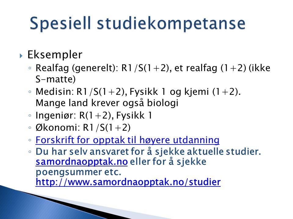 Spesiell studiekompetanse  Eksempler ◦ Realfag (generelt): R1/S(1+2), et realfag (1+2) (ikke S-matte) ◦ Medisin: R1/S(1+2), Fysikk 1 og kjemi (1+2).