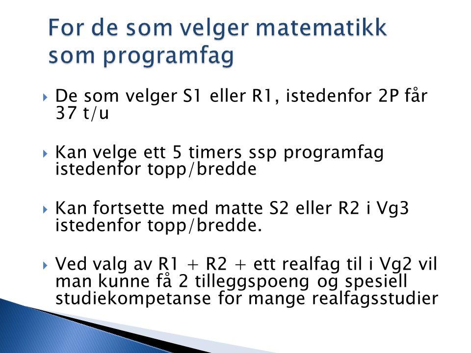 For de som velger matematikk som programfag  De som velger S1 eller R1, istedenfor 2P får 37 t/u  Kan velge ett 5 timers ssp programfag istedenfor t
