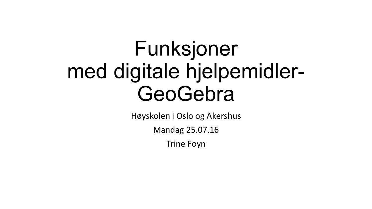 Funksjoner med digitale hjelpemidler- GeoGebra Høyskolen i Oslo og Akershus Mandag 25.07.16 Trine Foyn