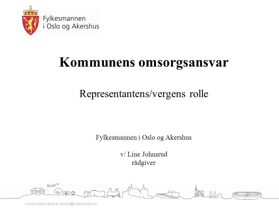 Line Johnsrud, rådgiver, fmoaljo@fylkesmannen.no Kommunens omsorgsansvar Representantens/vergens rolle Fylkesmannen i Oslo og Akershus v/ Line Johnsru