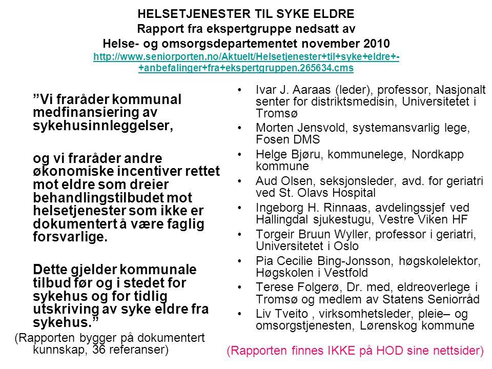 HELSETJENESTER TIL SYKE ELDRE Rapport fra ekspertgruppe nedsatt av Helse- og omsorgsdepartementet november 2010 http://www.seniorporten.no/Aktuelt/Helsetjenester+til+syke+eldre+- +anbefalinger+fra+ekspertgruppen.265634.cms http://www.seniorporten.no/Aktuelt/Helsetjenester+til+syke+eldre+- +anbefalinger+fra+ekspertgruppen.265634.cms Vi fraråder kommunal medfinansiering av sykehusinnleggelser, og vi fraråder andre økonomiske incentiver rettet mot eldre som dreier behandlingstilbudet mot helsetjenester som ikke er dokumentert å være faglig forsvarlige.