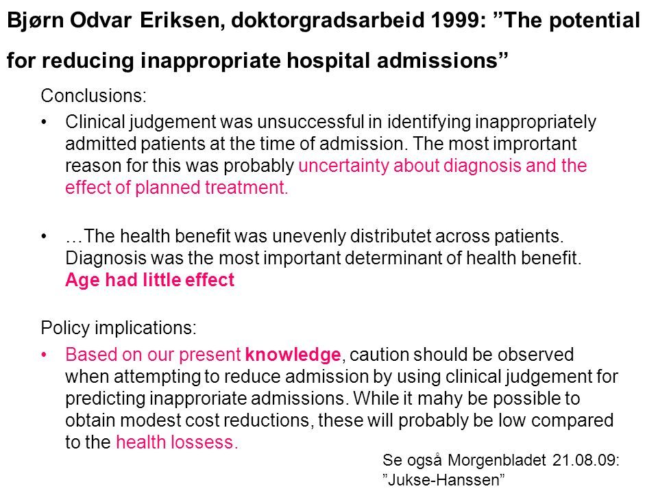 Bjørn Odvar Eriksen, doktorgradsarbeid 1999: The potential for reducing inappropriate hospital admissions Se også Morgenbladet 21.08.09: Jukse-Hanssen Conclusions: Clinical judgement was unsuccessful in identifying inappropriately admitted patients at the time of admission.