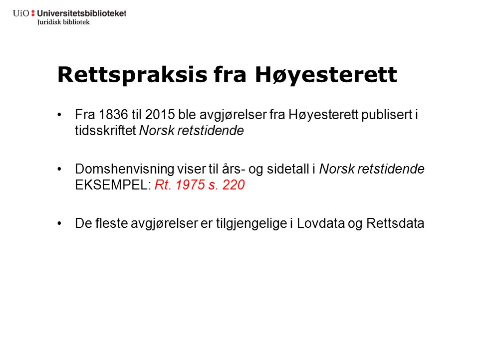 Rettspraksis fra Høyesterett Fra 1836 til 2015 ble avgjørelser fra Høyesterett publisert i tidsskriftet Norsk retstidende Domshenvisning viser til års- og sidetall i Norsk retstidende EKSEMPEL: Rt.