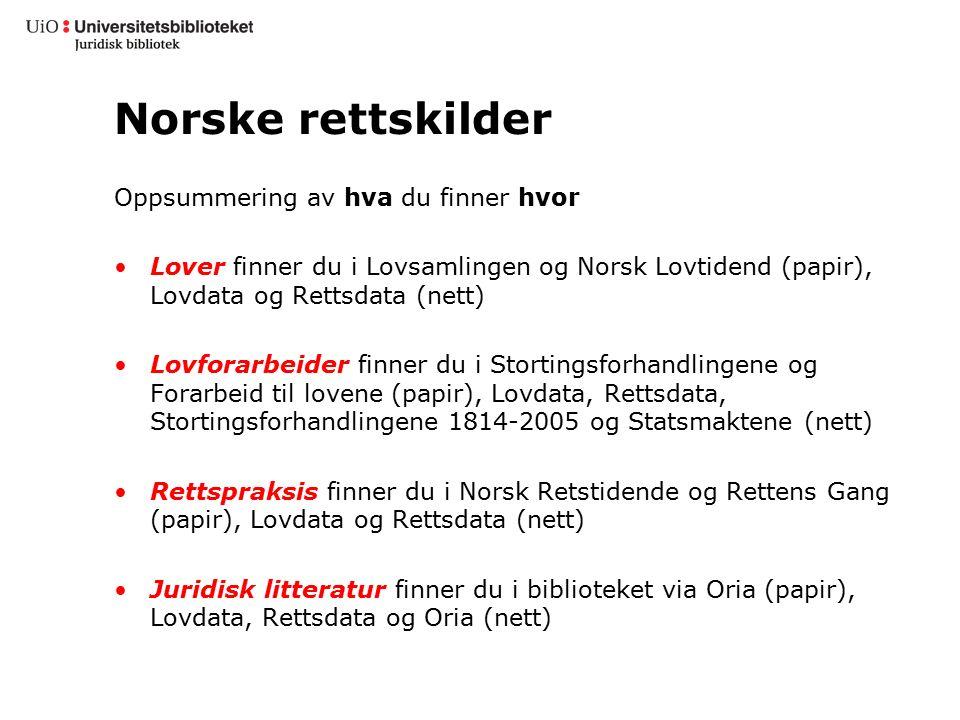 Norske rettskilder Oppsummering av hva du finner hvor Lover finner du i Lovsamlingen og Norsk Lovtidend (papir), Lovdata og Rettsdata (nett) Lovforarb
