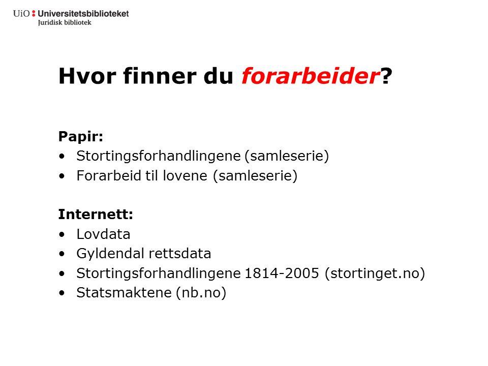 Hvor finner du forarbeider? Papir: Stortingsforhandlingene (samleserie) Forarbeid til lovene (samleserie) Internett: Lovdata Gyldendal rettsdata Stort