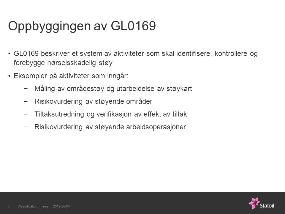Oppbyggingen av GL0169 GL0169 beskriver et system av aktiviteter som skal identifisere, kontrollere og forebygge hørselsskadelig støy Eksempler på aktiviteter som inngår: −Måling av områdestøy og utarbeidelse av støykart −Risikovurdering av støyende områder −Tiltaksutredning og verifikasjon av effekt av tiltak −Risikovurdering av støyende arbeidsoperasjoner Classification: Internal 2012-05-043