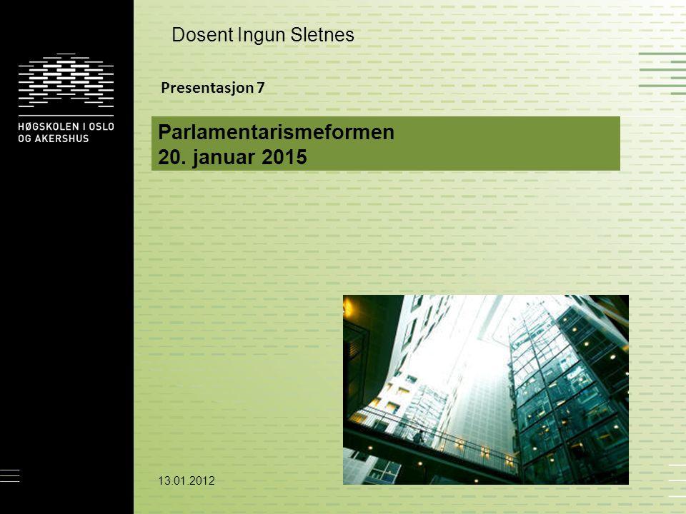 13.01.2012 Parlamentarismeformen 20. januar 2015 Dosent Ingun Sletnes Presentasjon 7