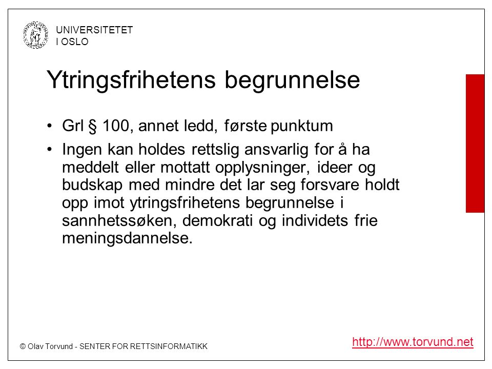 © Olav Torvund - SENTER FOR RETTSINFORMATIKK UNIVERSITETET I OSLO http://www.torvund.net Ytringsfrihetens begrunnelse Grl § 100, annet ledd, første punktum Ingen kan holdes rettslig ansvarlig for å ha meddelt eller mottatt opplysninger, ideer og budskap med mindre det lar seg forsvare holdt opp imot ytringsfrihetens begrunnelse i sannhetssøken, demokrati og individets frie meningsdannelse.