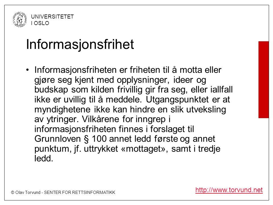 © Olav Torvund - SENTER FOR RETTSINFORMATIKK UNIVERSITETET I OSLO http://www.torvund.net Informasjonsfrihet Informasjonsfriheten er friheten til å motta eller gjøre seg kjent med opplysninger, ideer og budskap som kilden frivillig gir fra seg, eller iallfall ikke er uvillig til å meddele.