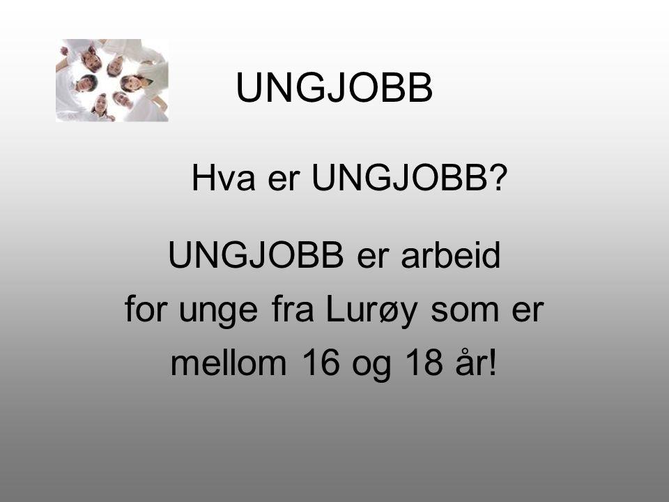 UNGJOBB Hva er UNGJOBB? UNGJOBB er arbeid for unge fra Lurøy som er mellom 16 og 18 år!