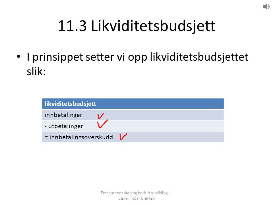 11.3 Likviditetsbudsjett I prinsippet setter vi opp likviditetsbudsjettet slik: likviditetsbudsjett innbetalinger - utbetalinger = innbetalingsoverskudd Entreprenørskap og bedriftsutvikling 1.
