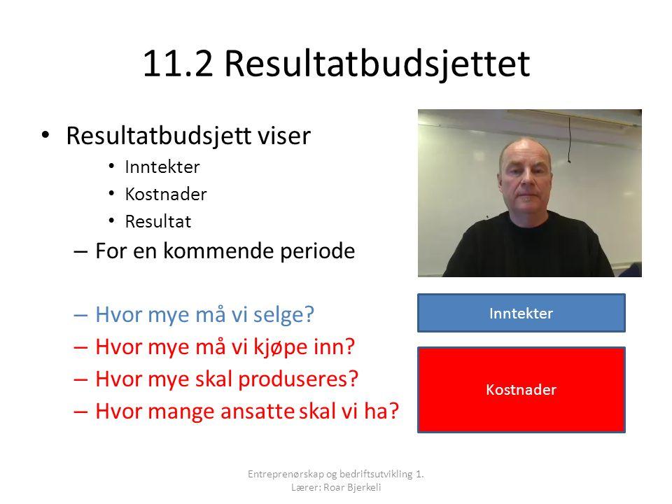 11.2 Resultatbudsjettet Resultatbudsjett viser Inntekter Kostnader Resultat – For en kommende periode – Hvor mye må vi selge.