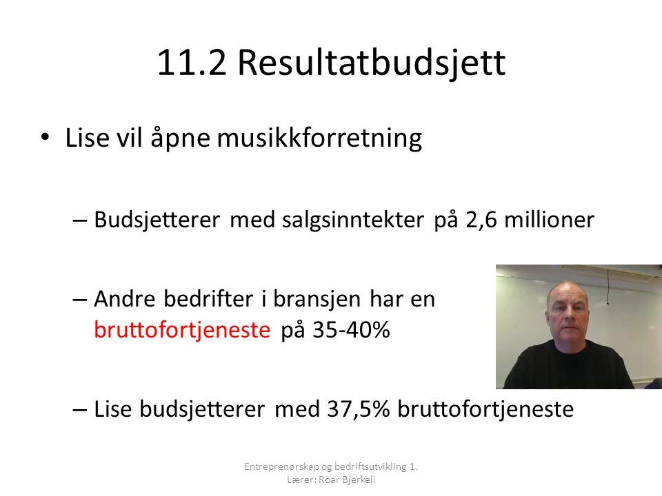 11.2 Resultatbudsjett Lise vil åpne musikkforretning – Budsjetterer med salgsinntekter på 2,6 millioner – Andre bedrifter i bransjen har en bruttofortjeneste på 35-40% – Lise budsjetterer med 37,5% bruttofortjeneste Entreprenørskap og bedriftsutvikling 1.