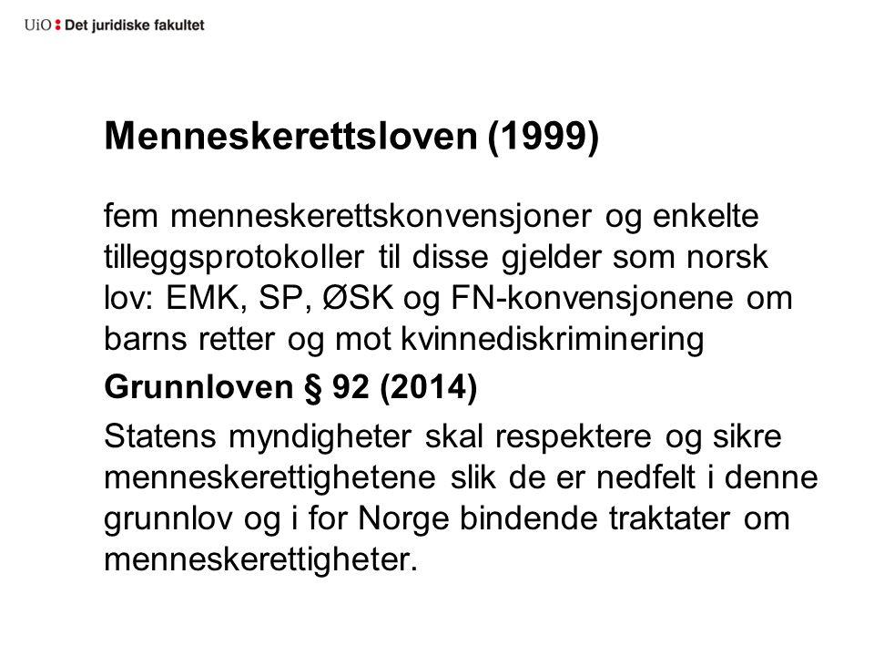 Menneskerettsloven (1999) fem menneskerettskonvensjoner og enkelte tilleggsprotokoller til disse gjelder som norsk lov: EMK, SP, ØSK og FN-konvensjonene om barns retter og mot kvinnediskriminering Grunnloven § 92 (2014) Statens myndigheter skal respektere og sikre menneskerettighetene slik de er nedfelt i denne grunnlov og i for Norge bindende traktater om menneskerettigheter.