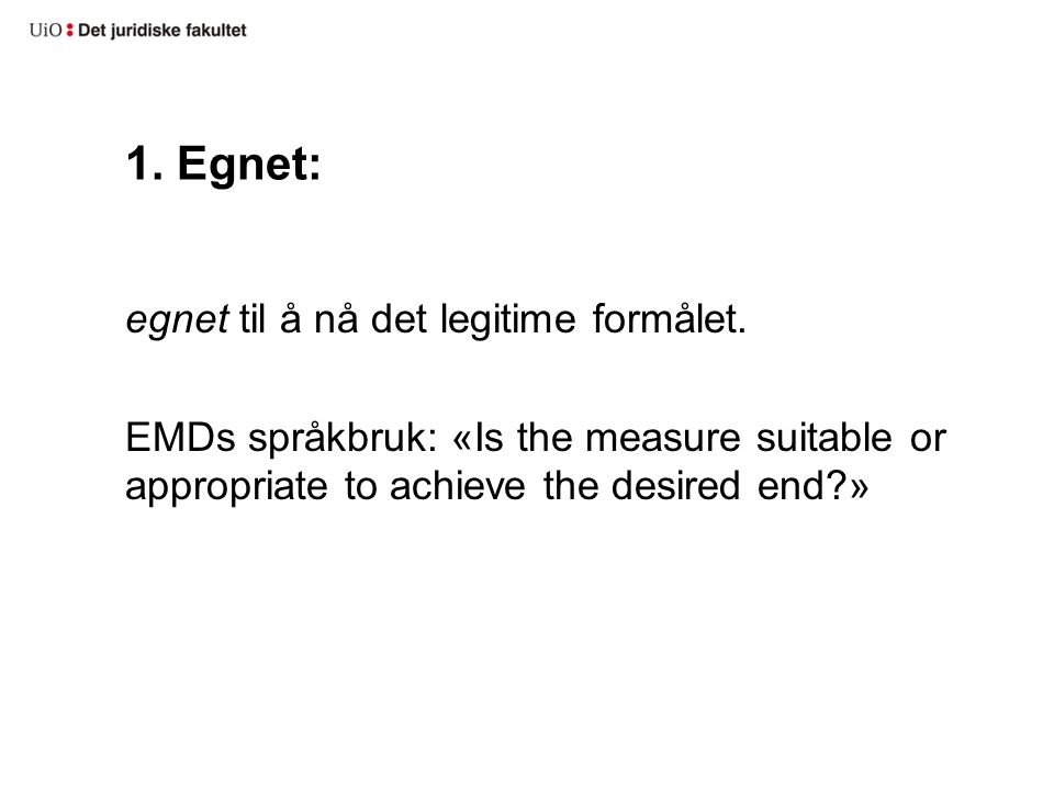 1. Egnet: egnet til å nå det legitime formålet. EMDs språkbruk: «Is the measure suitable or appropriate to achieve the desired end?»