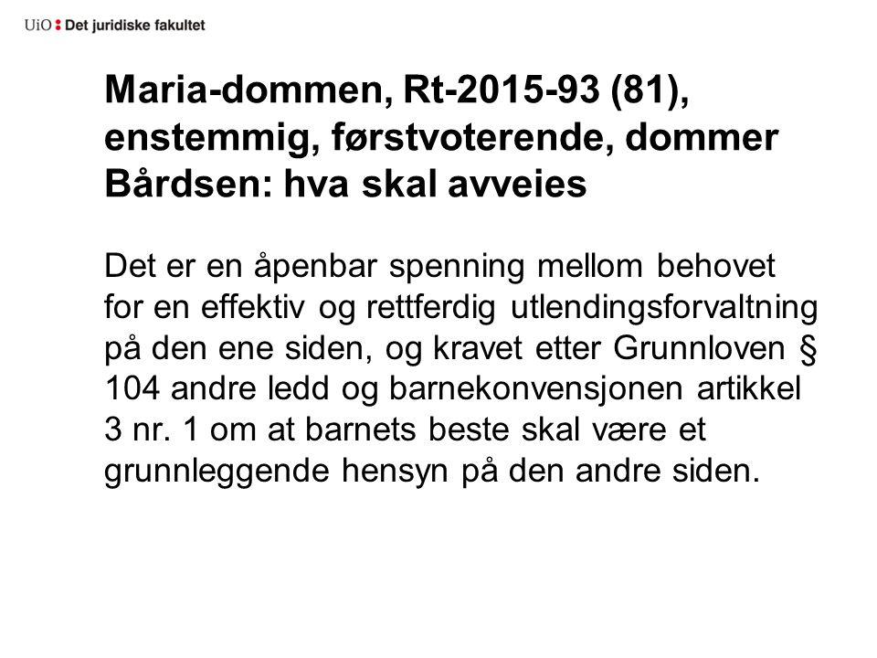Maria-dommen, Rt-2015-93 (81), enstemmig, førstvoterende, dommer Bårdsen: hva skal avveies Det er en åpenbar spenning mellom behovet for en effektiv og rettferdig utlendingsforvaltning på den ene siden, og kravet etter Grunnloven § 104 andre ledd og barnekonvensjonen artikkel 3 nr.