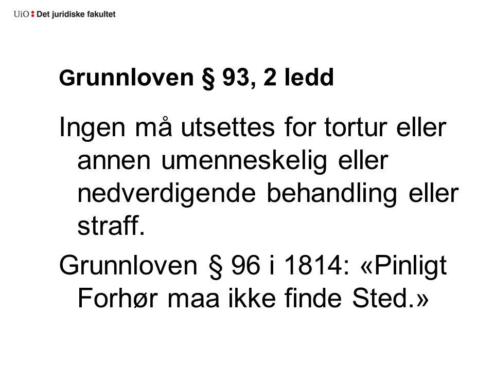 G runnloven § 93, 2 ledd Ingen må utsettes for tortur eller annen umenneskelig eller nedverdigende behandling eller straff. Grunnloven § 96 i 1814: «P