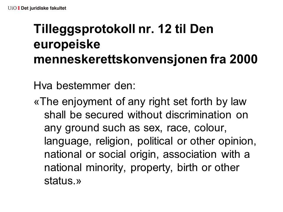 Tilleggsprotokoll nr. 12 til Den europeiske menneskerettskonvensjonen fra 2000 Hva bestemmer den: «The enjoyment of any right set forth by law shall b