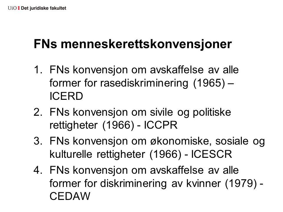 FNs menneskerettskonvensjoner 1.FNs konvensjon om avskaffelse av alle former for rasediskriminering (1965) – ICERD 2.FNs konvensjon om sivile og politiske rettigheter (1966) - ICCPR 3.FNs konvensjon om økonomiske, sosiale og kulturelle rettigheter (1966) - ICESCR 4.FNs konvensjon om avskaffelse av alle former for diskriminering av kvinner (1979) - CEDAW