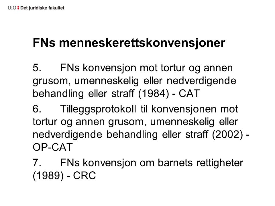 FNs menneskerettskonvensjoner 5.FNs konvensjon mot tortur og annen grusom, umenneskelig eller nedverdigende behandling eller straff (1984) - CAT 6.Tilleggsprotokoll til konvensjonen mot tortur og annen grusom, umenneskelig eller nedverdigende behandling eller straff (2002) - OP-CAT 7.FNs konvensjon om barnets rettigheter (1989) - CRC