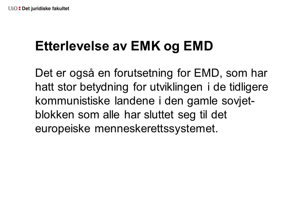 Etterlevelse av EMK og EMD Det er også en forutsetning for EMD, som har hatt stor betydning for utviklingen i de tidligere kommunistiske landene i den gamle sovjet- blokken som alle har sluttet seg til det europeiske menneskerettssystemet.