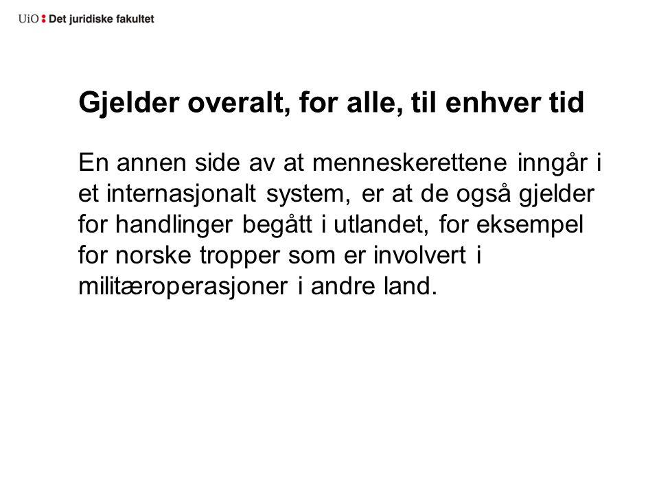 Gjelder overalt, for alle, til enhver tid En annen side av at menneskerettene inngår i et internasjonalt system, er at de også gjelder for handlinger begått i utlandet, for eksempel for norske tropper som er involvert i militæroperasjoner i andre land.