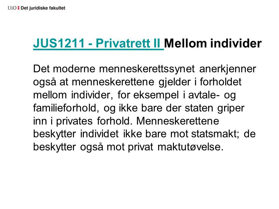 JUS1211 - Privatrett II JUS1211 - Privatrett II Mellom individer Det moderne menneskerettssynet anerkjenner også at menneskerettene gjelder i forholdet mellom individer, for eksempel i avtale- og familieforhold, og ikke bare der staten griper inn i privates forhold.